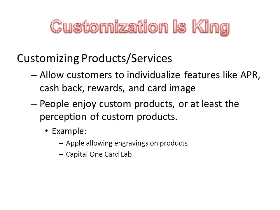 Customizing Products/Services – Allow customers to individualize features like APR, cash back, rewards, and card image – People enjoy custom products, or at least the perception of custom products.