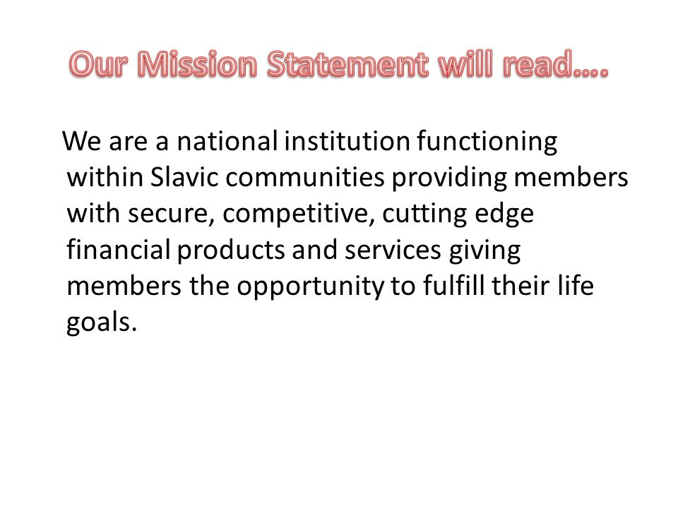 We are a national institution functioning within Slavic communities providing members with secure, competitive, cutting edge financial products and services giving members the opportunity to fulfill their life goals.