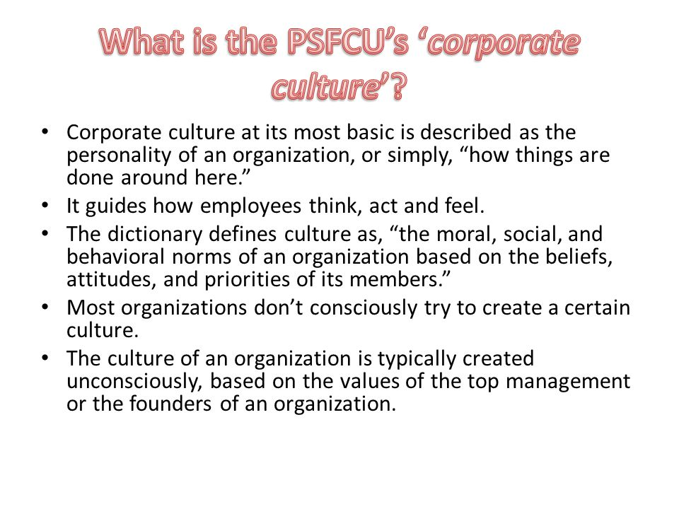 Corporate culture at its most basic is described as the personality of an organization, or simply, how things are done around here. It guides how employees think, act and feel.
