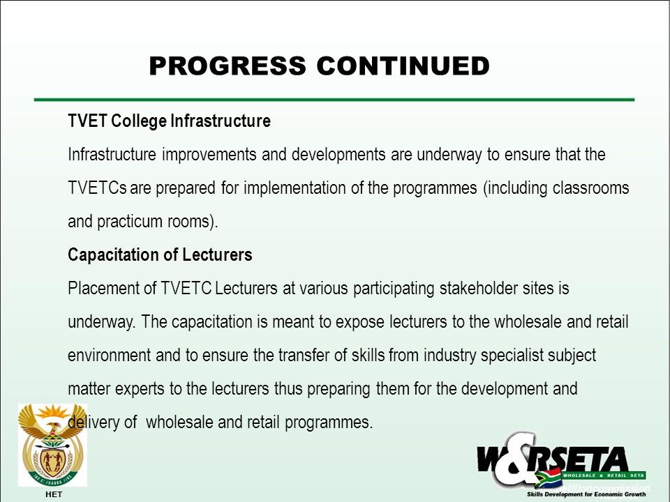PROGRESS CONTINUED HET TVET College Infrastructure Infrastructure improvements and developments are underway to ensure that the TVETCs are prepared fo