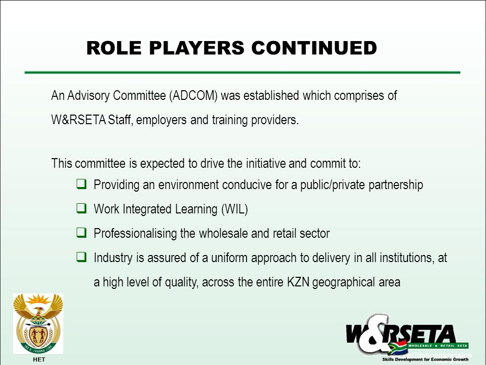 ROLE PLAYERS CONTINUED HET An Advisory Committee (ADCOM) was established which comprises of W&RSETA Staff, employers and training providers. This comm
