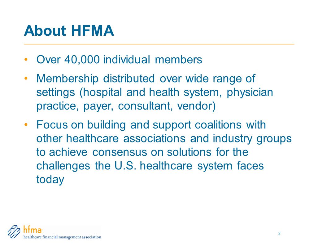 About HFMA Over 40,000 individual members Membership distributed over wide range of settings (hospital and health system, physician practice, payer, consultant, vendor) Focus on building and support coalitions with other healthcare associations and industry groups to achieve consensus on solutions for the challenges the U.S.