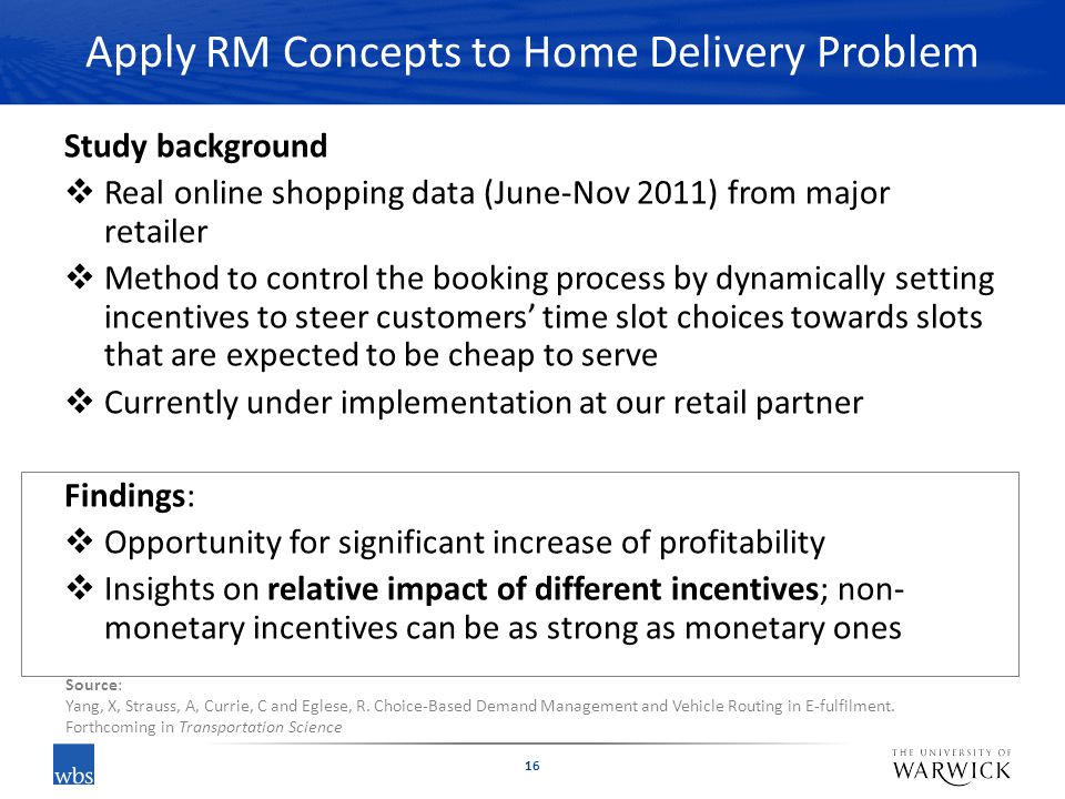 Apply RM Concepts to Home Delivery Problem Study background  Real online shopping data (June-Nov 2011) from major retailer  Method to control the booking process by dynamically setting incentives to steer customers' time slot choices towards slots that are expected to be cheap to serve  Currently under implementation at our retail partner Findings:  Opportunity for significant increase of profitability  Insights on relative impact of different incentives; non- monetary incentives can be as strong as monetary ones 16 Source: Yang, X, Strauss, A, Currie, C and Eglese, R.