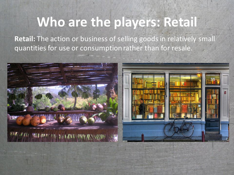 Who are the players: Retail Retail: The action or business of selling goods in relatively small quantities for use or consumption rather than for resale.