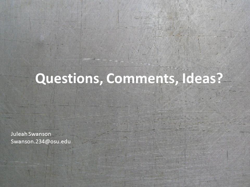 Questions, Comments, Ideas Juleah Swanson Swanson.234@osu.edu