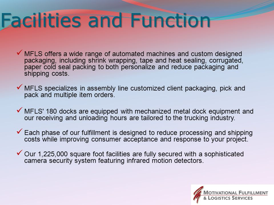 Facilities and Function MFLS offers a wide range of automated machines and custom designed packaging, including shrink wrapping, tape and heat sealing, corrugated, paper cold seal packing to both personalize and reduce packaging and shipping costs.