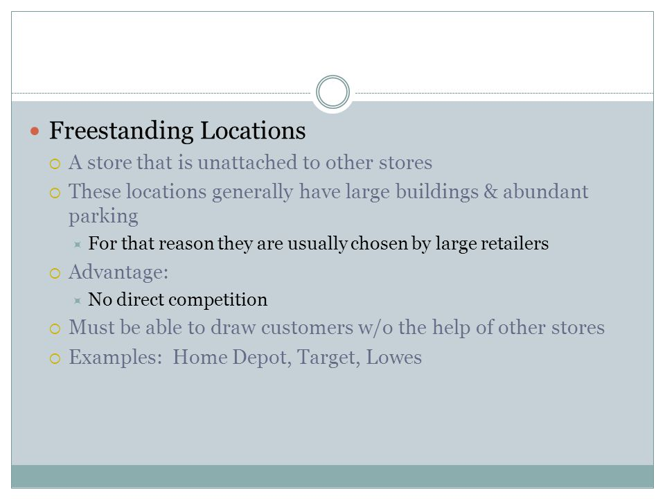Freestanding Locations  A store that is unattached to other stores  These locations generally have large buildings & abundant parking  For that reason they are usually chosen by large retailers  Advantage:  No direct competition  Must be able to draw customers w/o the help of other stores  Examples: Home Depot, Target, Lowes