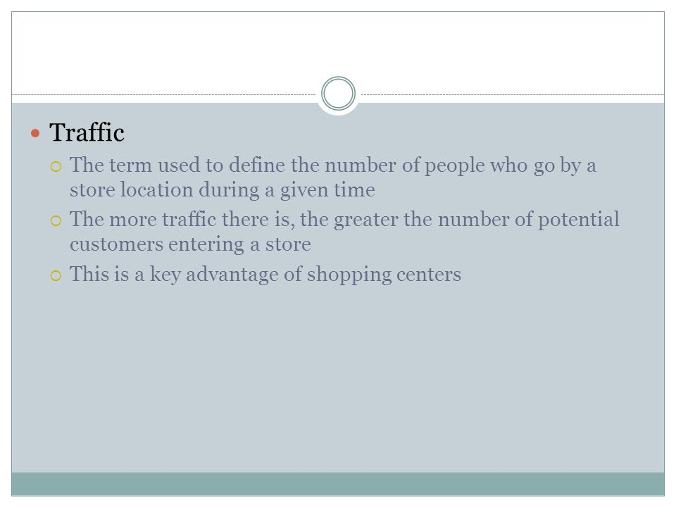 Traffic  The term used to define the number of people who go by a store location during a given time  The more traffic there is, the greater the num