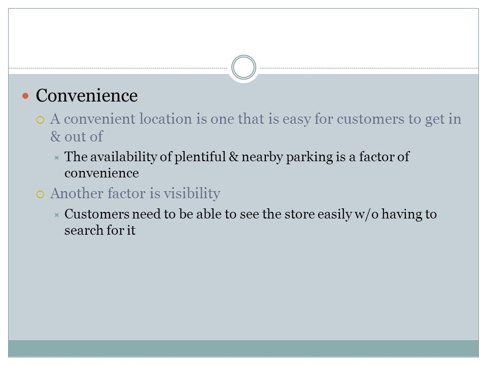 Convenience  A convenient location is one that is easy for customers to get in & out of  The availability of plentiful & nearby parking is a factor of convenience  Another factor is visibility  Customers need to be able to see the store easily w/o having to search for it