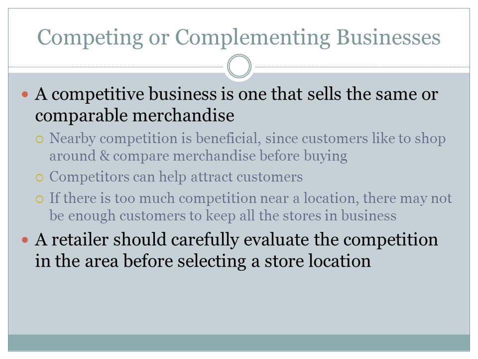 Competing or Complementing Businesses A competitive business is one that sells the same or comparable merchandise  Nearby competition is beneficial,