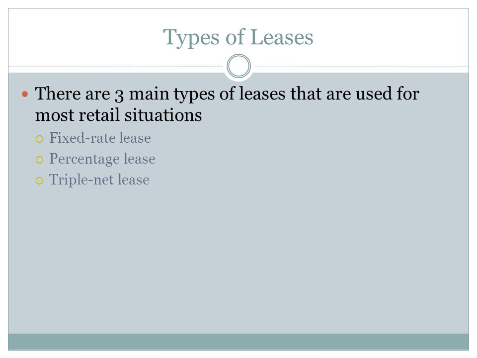 Types of Leases There are 3 main types of leases that are used for most retail situations  Fixed-rate lease  Percentage lease  Triple-net lease