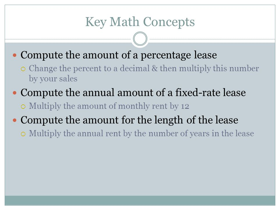 Key Math Concepts Compute the amount of a percentage lease  Change the percent to a decimal & then multiply this number by your sales Compute the annual amount of a fixed-rate lease  Multiply the amount of monthly rent by 12 Compute the amount for the length of the lease  Multiply the annual rent by the number of years in the lease