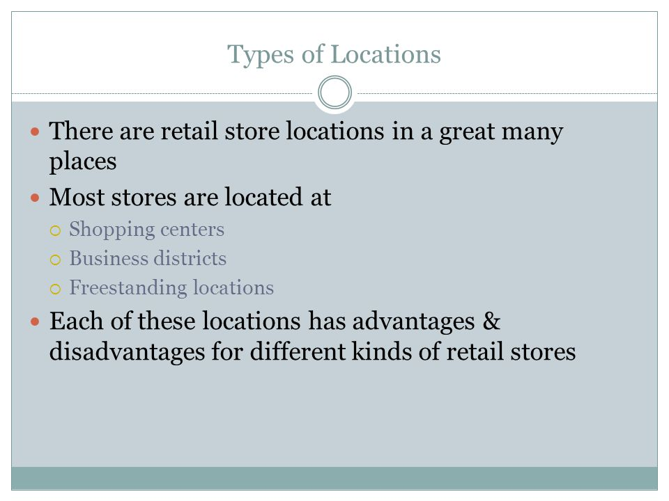 Types of Locations There are retail store locations in a great many places Most stores are located at  Shopping centers  Business districts  Freestanding locations Each of these locations has advantages & disadvantages for different kinds of retail stores