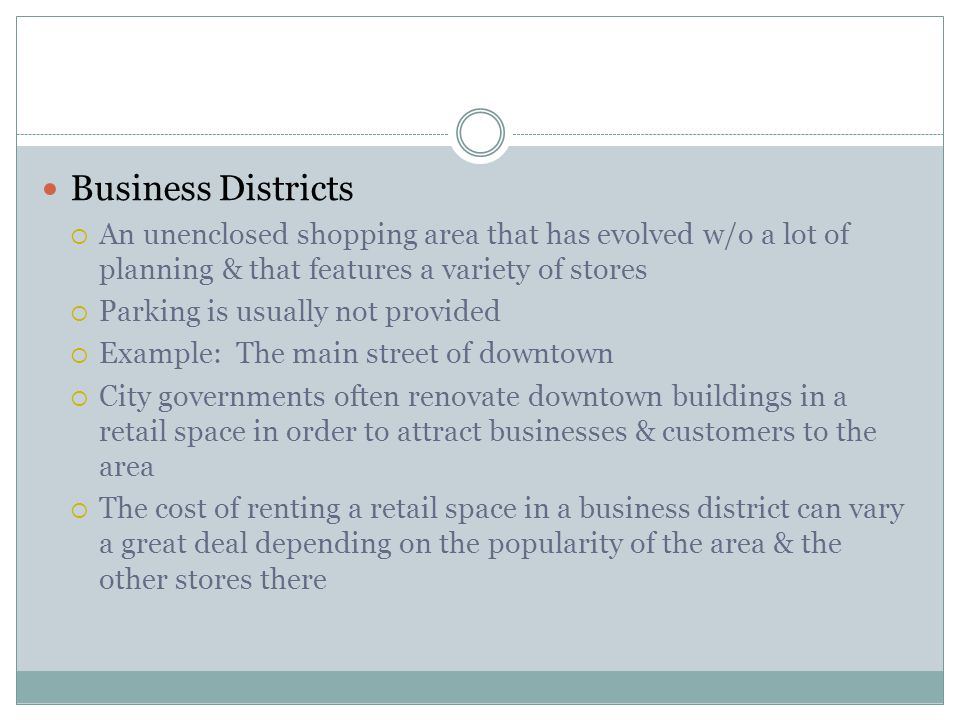 Business Districts  An unenclosed shopping area that has evolved w/o a lot of planning & that features a variety of stores  Parking is usually not p