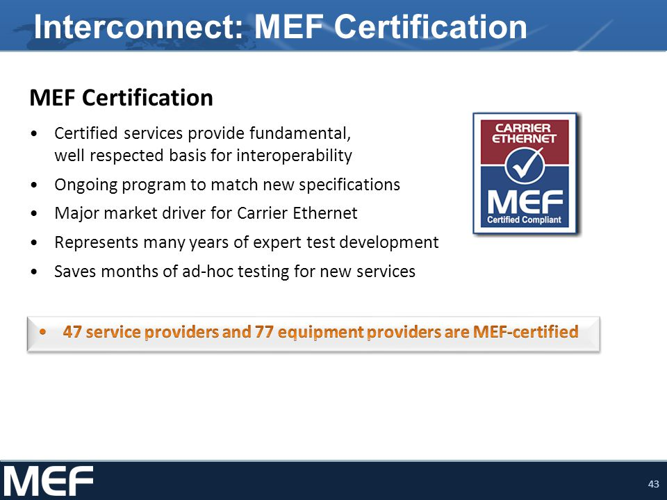 43 Interconnect: MEF Certification MEF Certification Certified services provide fundamental, well respected basis for interoperability Ongoing program to match new specifications Major market driver for Carrier Ethernet Represents many years of expert test development Saves months of ad-hoc testing for new services
