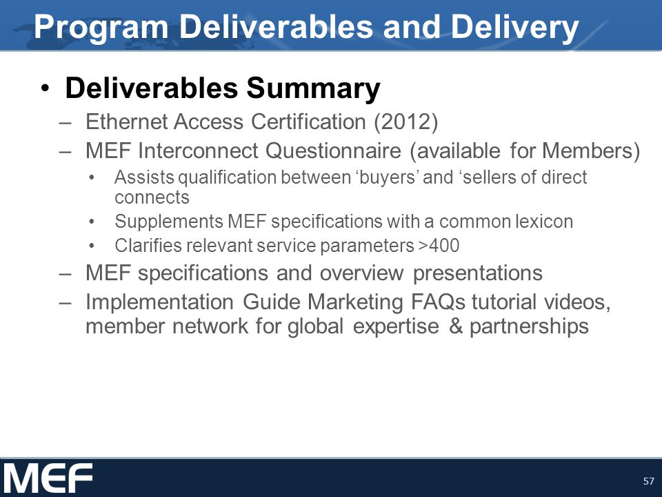 57 Program Deliverables and Delivery Deliverables Summary –Ethernet Access Certification (2012) –MEF Interconnect Questionnaire (available for Members) Assists qualification between 'buyers' and 'sellers of direct connects Supplements MEF specifications with a common lexicon Clarifies relevant service parameters >400 –MEF specifications and overview presentations –Implementation Guide Marketing FAQs tutorial videos, member network for global expertise & partnerships