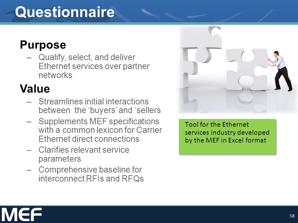58 Questionnaire Purpose –Qualify, select, and deliver Ethernet services over partner networks Value –Streamlines initial interactions between the 'buyers' and 'sellers –Supplements MEF specifications with a common lexicon for Carrier Ethernet direct connections –Clarifies relevant service parameters –Comprehensive baseline for interconnect RFIs and RFQs Tool for the Ethernet services industry developed by the MEF in Excel format