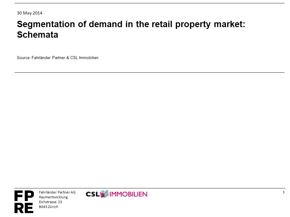 1 Fahrländer Partner AG Raumentwicklung Eichstrasse 23 8045 Zürich 30 May 2014 Segmentation of demand in the retail property market: Schemata Source: Fahrländer Partner & CSL Immobilien