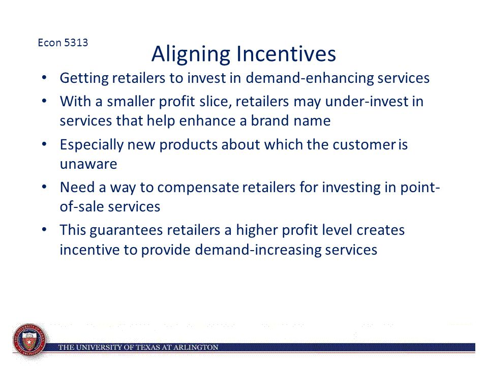 Aligning Incentives Getting retailers to invest in demand-enhancing services With a smaller profit slice, retailers may under-invest in services that help enhance a brand name Especially new products about which the customer is unaware Need a way to compensate retailers for investing in point- of-sale services This guarantees retailers a higher profit level creates incentive to provide demand-increasing services Econ 5313