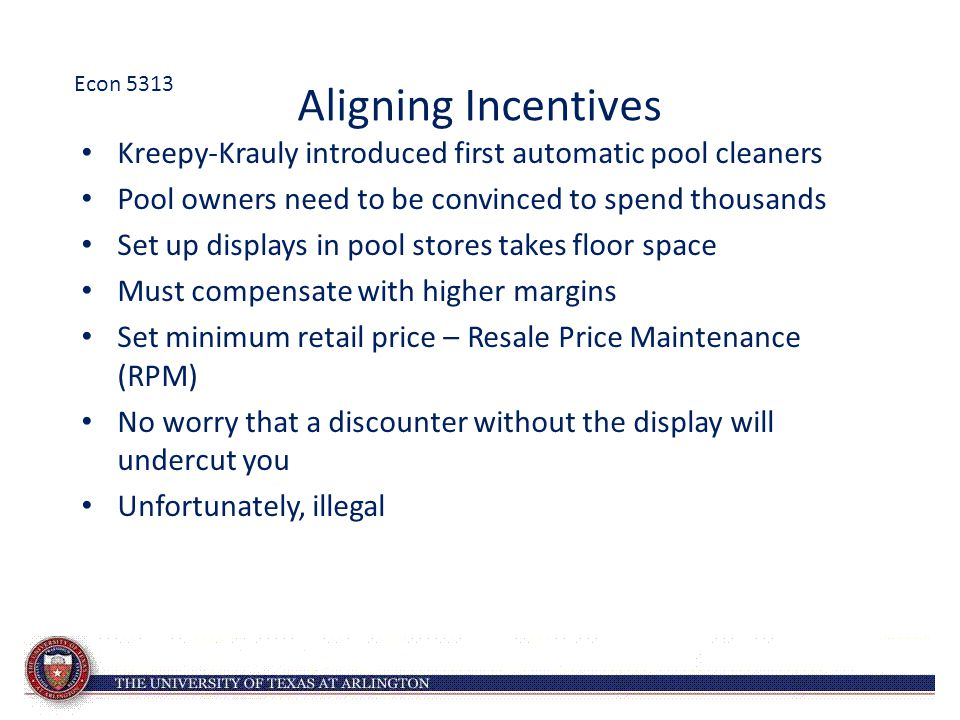 Aligning Incentives Kreepy-Krauly introduced first automatic pool cleaners Pool owners need to be convinced to spend thousands Set up displays in pool stores takes floor space Must compensate with higher margins Set minimum retail price – Resale Price Maintenance (RPM) No worry that a discounter without the display will undercut you Unfortunately, illegal Econ 5313