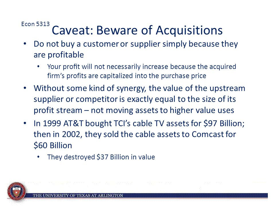Caveat: Beware of Acquisitions Do not buy a customer or supplier simply because they are profitable Your profit will not necessarily increase because the acquired firm's profits are capitalized into the purchase price Without some kind of synergy, the value of the upstream supplier or competitor is exactly equal to the size of its profit stream – not moving assets to higher value uses In 1999 AT&T bought TCI's cable TV assets for $97 Billion; then in 2002, they sold the cable assets to Comcast for $60 Billion They destroyed $37 Billion in value Econ 5313
