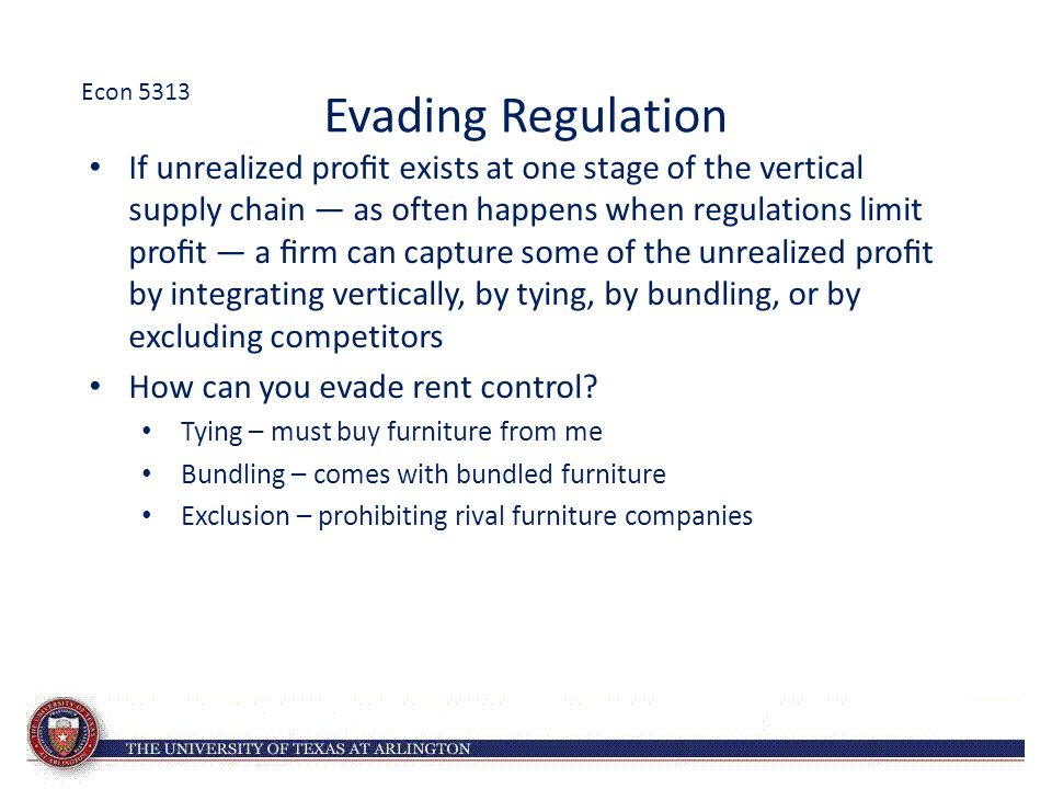 Evading Regulation If unrealized profit exists at one stage of the vertical supply chain — as often happens when regulations limit profit — a firm can capture some of the unrealized profit by integrating vertically, by tying, by bundling, or by excluding competitors How can you evade rent control.