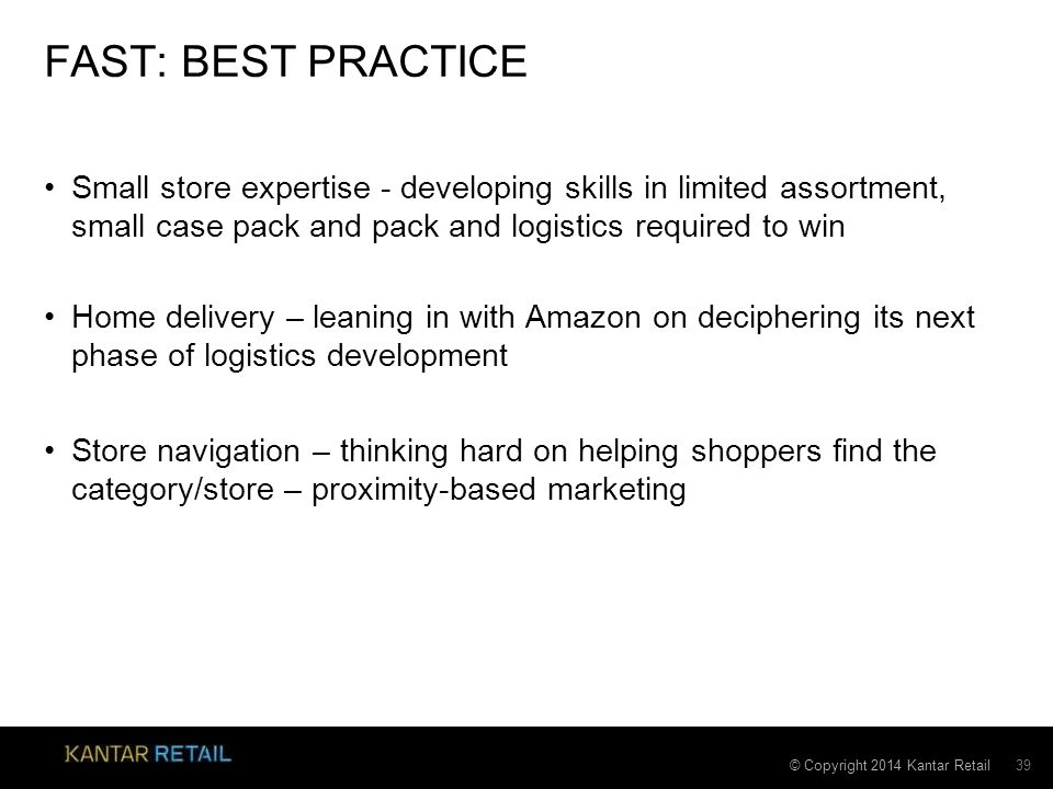 © Copyright 2014 Kantar Retail FAST: BEST PRACTICE Small store expertise - developing skills in limited assortment, small case pack and pack and logistics required to win Home delivery – leaning in with Amazon on deciphering its next phase of logistics development Store navigation – thinking hard on helping shoppers find the category/store – proximity-based marketing 39