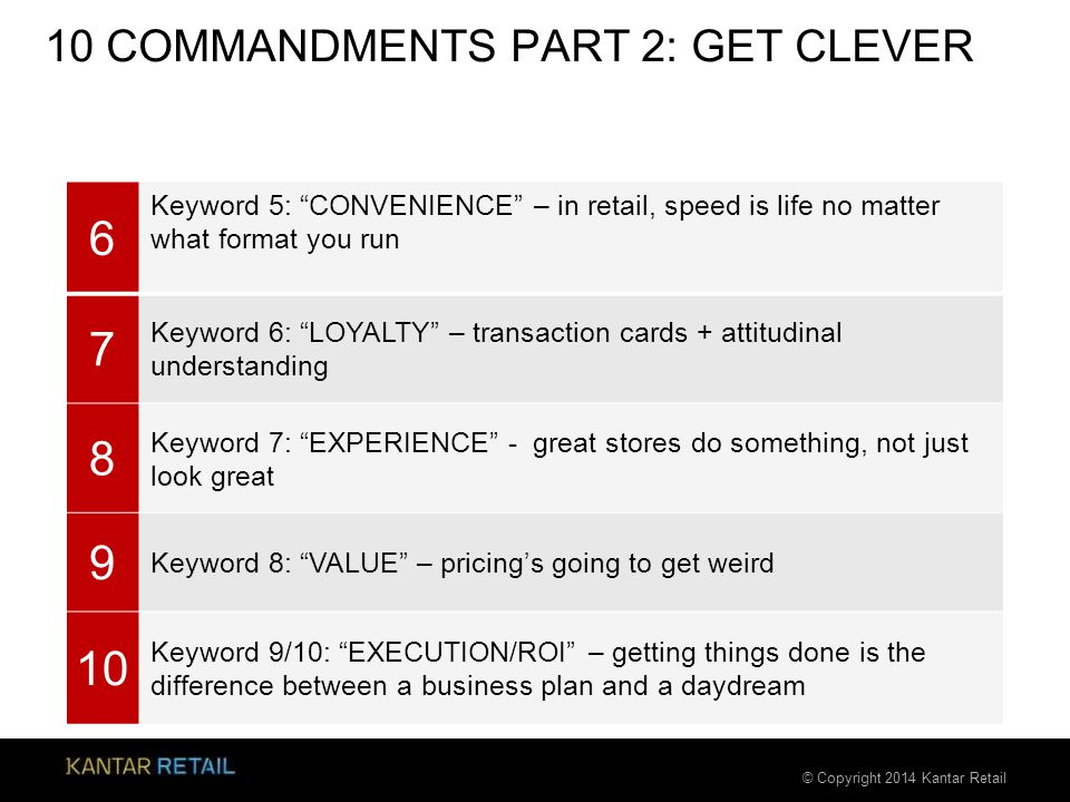 © Copyright 2014 Kantar Retail 10 COMMANDMENTS PART 2: GET CLEVER 6 Keyword 5: CONVENIENCE – in retail, speed is life no matter what format you run 7 Keyword 6: LOYALTY – transaction cards + attitudinal understanding 8 Keyword 7: EXPERIENCE - great stores do something, not just look great 9 Keyword 8: VALUE – pricing's going to get weird 10 Keyword 9/10: EXECUTION/ROI – getting things done is the difference between a business plan and a daydream