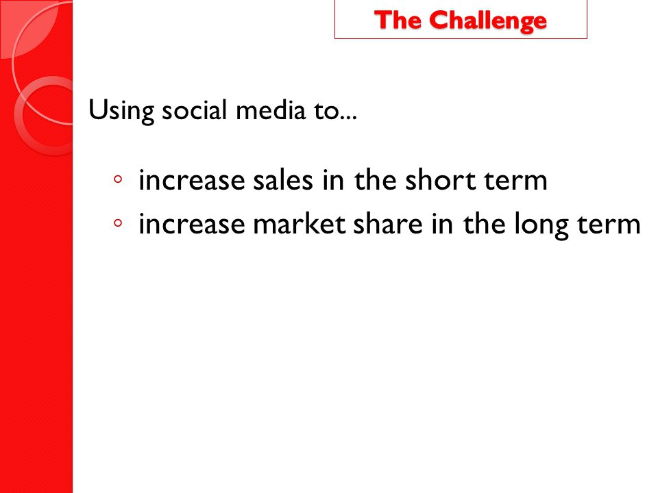 Using social media to... ◦ increase sales in the short term ◦ increase market share in the long term