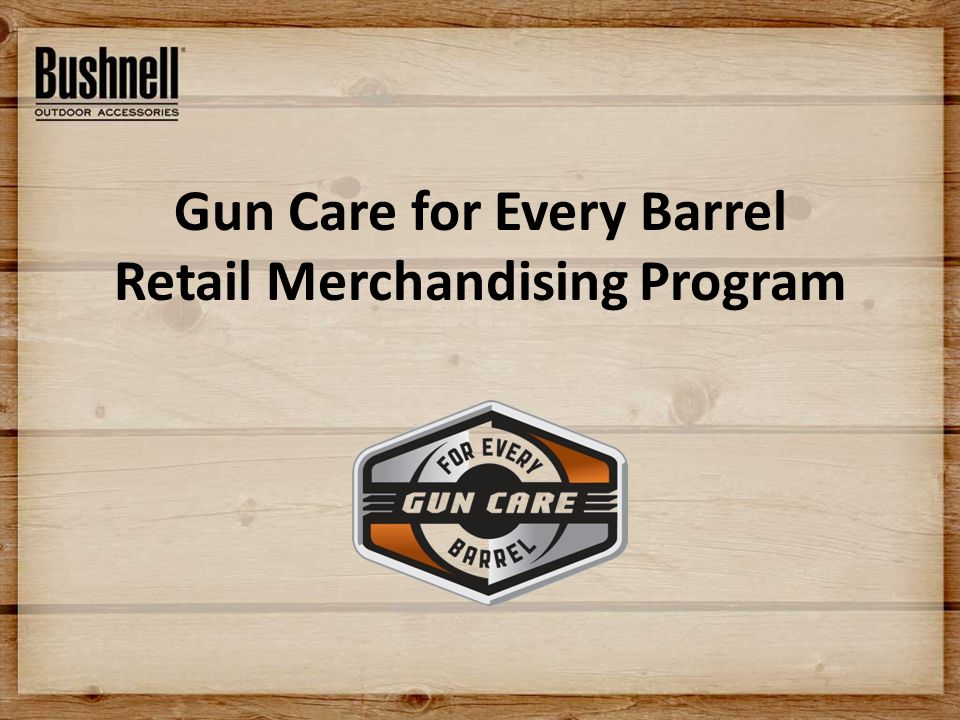 Merchandiser Objective The objective for the merchandiser program is to promote Gun Care For Every Barrel within a store merchandising unit that features brand graphics, signage and product assortment suggestions.