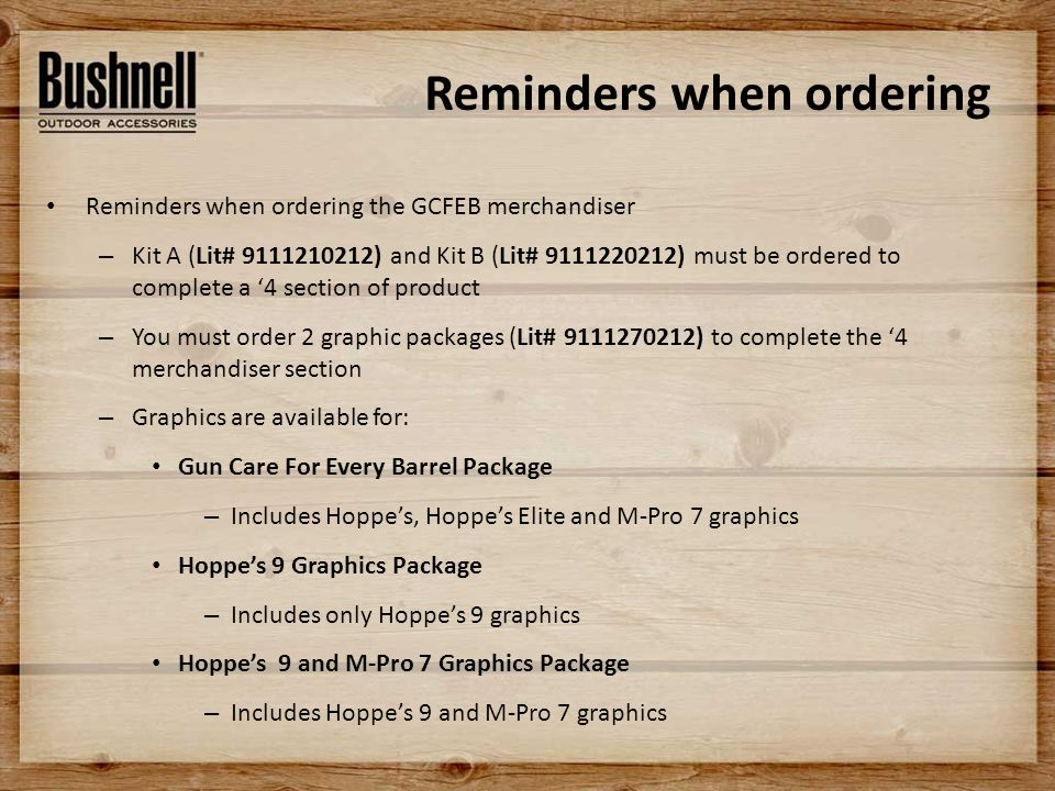 Reminders when ordering Reminders when ordering the GCFEB merchandiser – Kit A (Lit# 9111210212) and Kit B (Lit# 9111220212) must be ordered to complete a '4 section of product – You must order 2 graphic packages (Lit# 9111270212) to complete the '4 merchandiser section – Graphics are available for: Gun Care For Every Barrel Package – Includes Hoppe's, Hoppe's Elite and M-Pro 7 graphics Hoppe's 9 Graphics Package – Includes only Hoppe's 9 graphics Hoppe's 9 and M-Pro 7 Graphics Package – Includes Hoppe's 9 and M-Pro 7 graphics