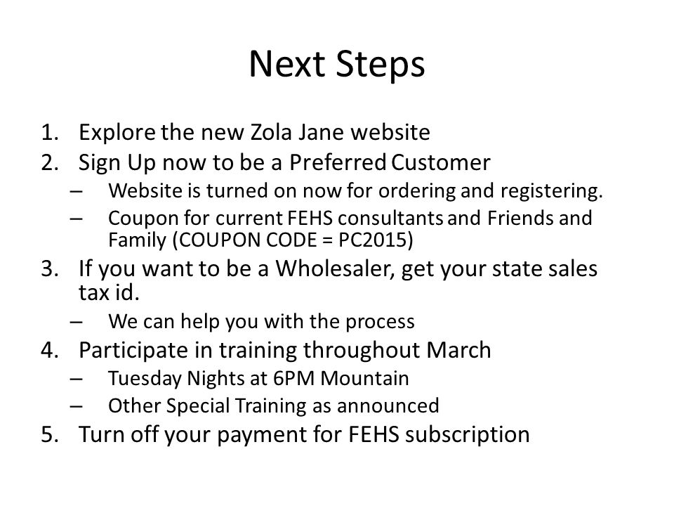 Next Steps 1.Explore the new Zola Jane website 2.Sign Up now to be a Preferred Customer – Website is turned on now for ordering and registering.