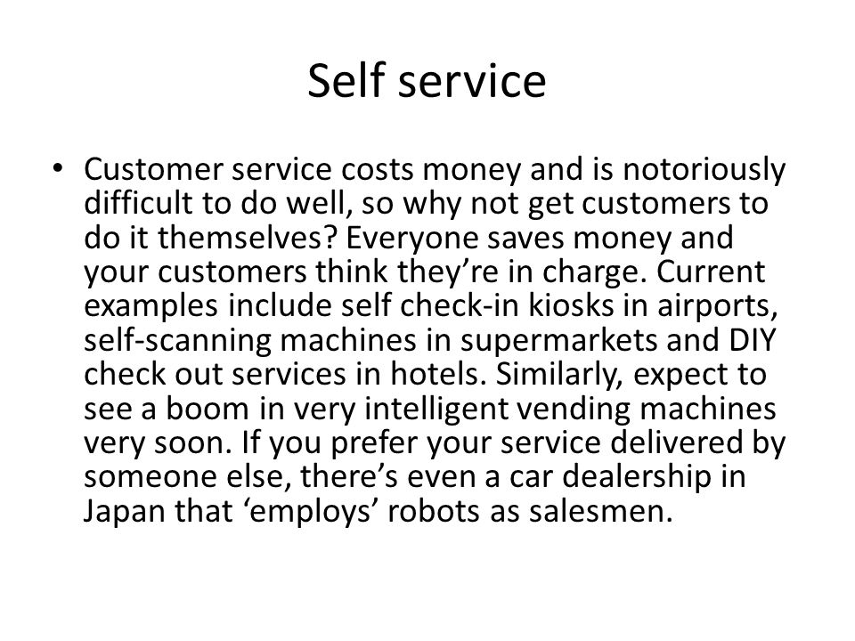 Self service Customer service costs money and is notoriously difficult to do well, so why not get customers to do it themselves.