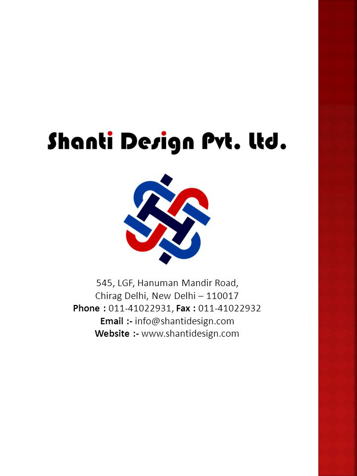 545, LGF, Hanuman Mandir Road, Chirag Delhi, New Delhi – 110017 Phone : 011-41022931, Fax : 011-41022932 Email :- info@shantidesign.com Website :- www