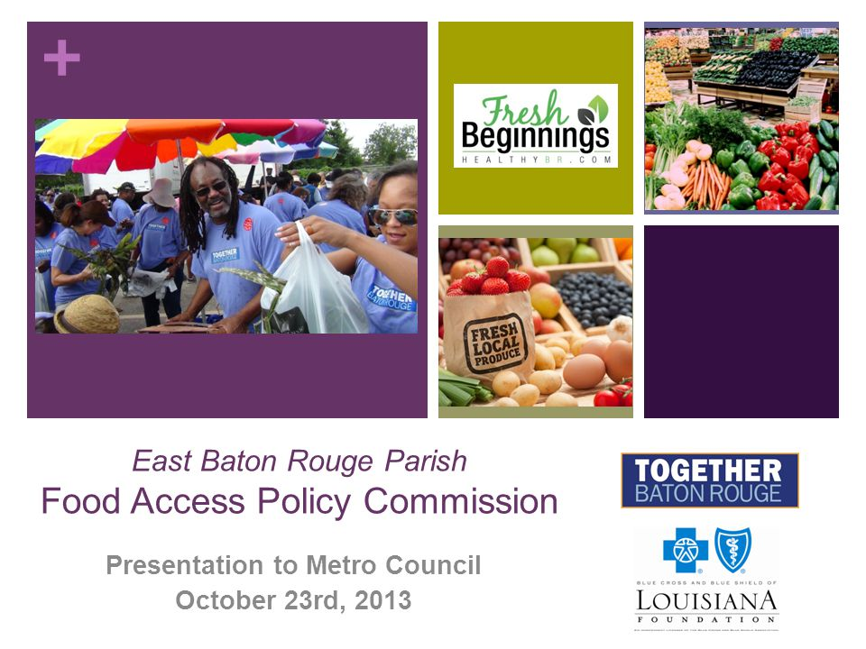 + East Baton Rouge Parish Food Access Policy Commission Presentation to Metro Council October 23rd, 2013
