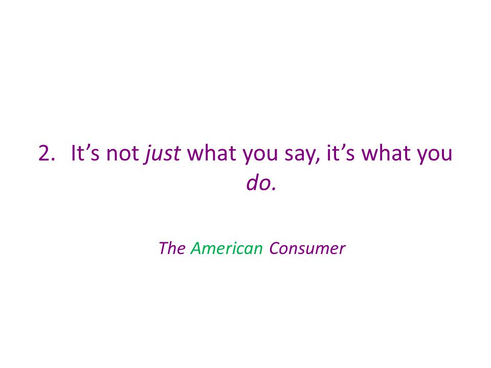 2.It's not just what you say, it's what you do. The American Consumer