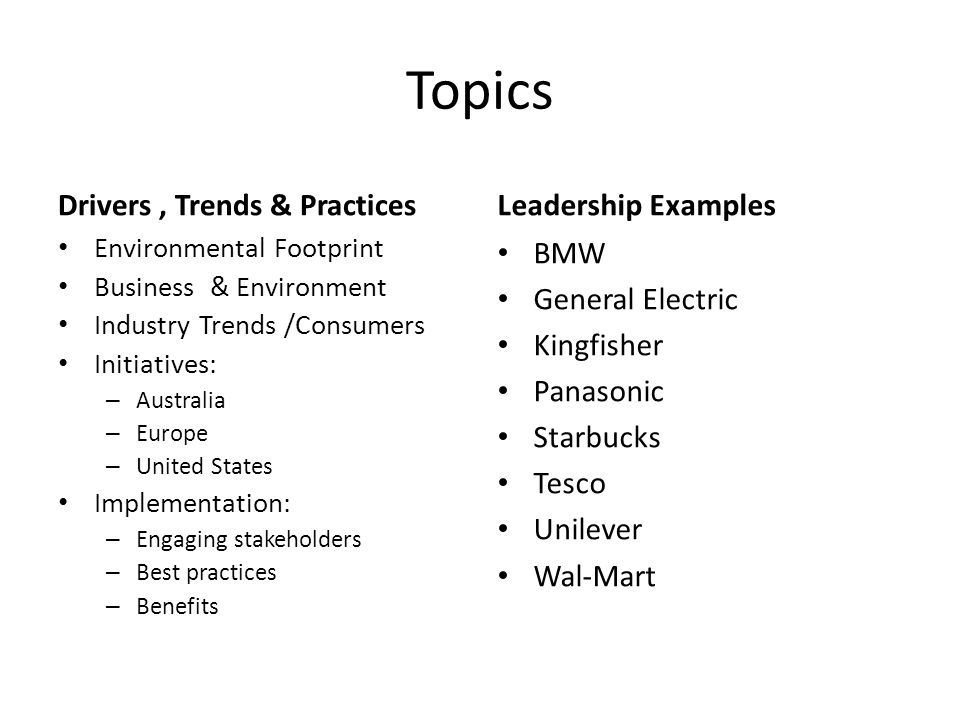 Topics Drivers, Trends & Practices Environmental Footprint Business & Environment Industry Trends /Consumers Initiatives: – Australia – Europe – United States Implementation: – Engaging stakeholders – Best practices – Benefits Leadership Examples BMW General Electric Kingfisher Panasonic Starbucks Tesco Unilever Wal-Mart