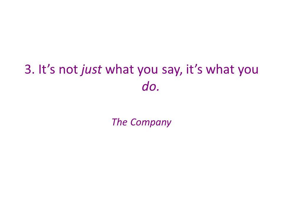 3. It's not just what you say, it's what you do. The Company