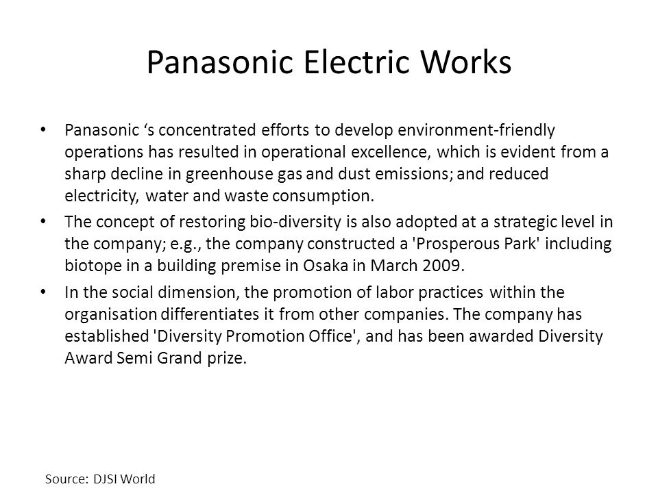 Panasonic Electric Works Panasonic 's concentrated efforts to develop environment-friendly operations has resulted in operational excellence, which is evident from a sharp decline in greenhouse gas and dust emissions; and reduced electricity, water and waste consumption.