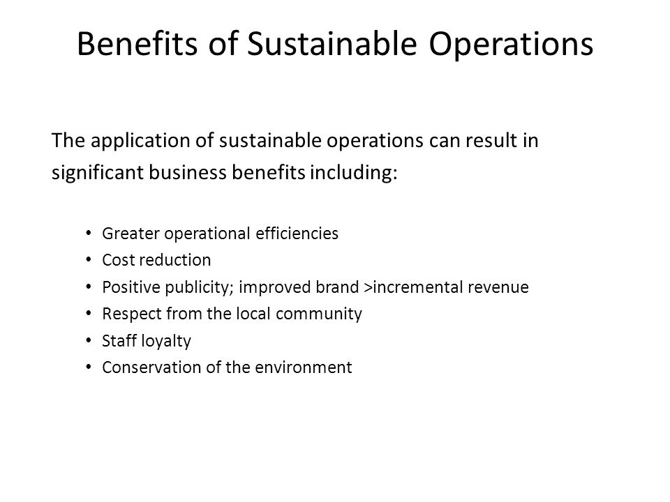 Benefits of Sustainable Operations The application of sustainable operations can result in significant business benefits including: Greater operational efficiencies Cost reduction Positive publicity; improved brand >incremental revenue Respect from the local community Staff loyalty Conservation of the environment