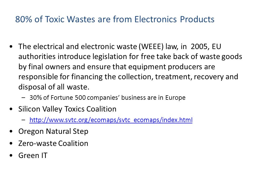 80% of Toxic Wastes are from Electronics Products The electrical and electronic waste (WEEE) law, in 2005, EU authorities introduce legislation for free take back of waste goods by final owners and ensure that equipment producers are responsible for financing the collection, treatment, recovery and disposal of all waste.