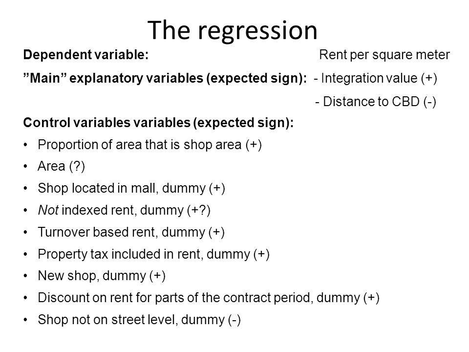 The regression Dependent variable: Rent per square meter Main explanatory variables (expected sign): - Integration value (+) - Distance to CBD (-) Control variables variables (expected sign): Proportion of area that is shop area (+) Area ( ) Shop located in mall, dummy (+) Not indexed rent, dummy (+ ) Turnover based rent, dummy (+) Property tax included in rent, dummy (+) New shop, dummy (+) Discount on rent for parts of the contract period, dummy (+) Shop not on street level, dummy (-)