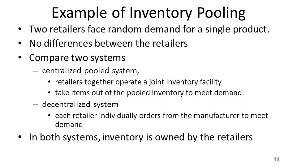 Example of Inventory Pooling Two retailers face random demand for a single product. No differences between the retailers Compare two systems – central
