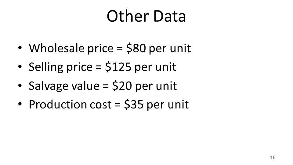 Other Data Wholesale price = $80 per unit Selling price = $125 per unit Salvage value = $20 per unit Production cost = $35 per unit 16