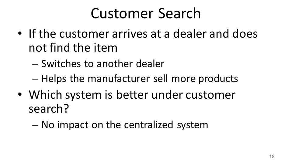 Impact on Decentralized System If a dealer knows that its competitors do not keep enough inventory – this dealer should raise the inventory level to satisfy: its own demand demand of customers who initially approach other dealers with limited inventory.
