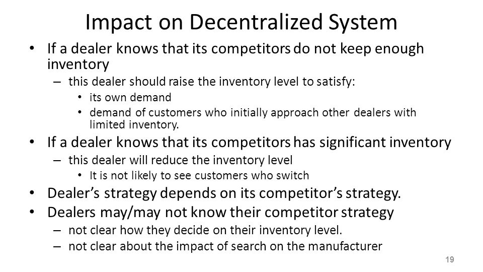 Impact on Decentralized System If a dealer knows that its competitors do not keep enough inventory – this dealer should raise the inventory level to s
