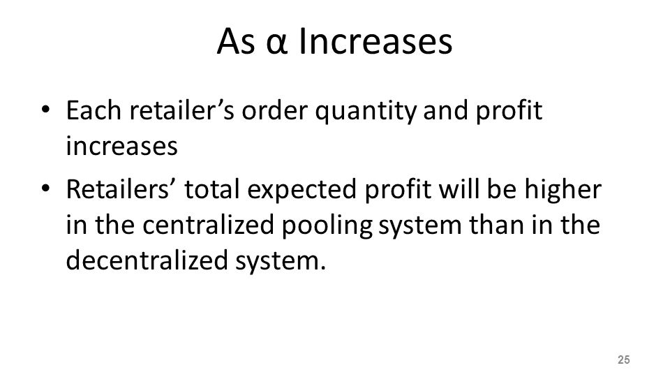 As α Increases Each retailer's order quantity and profit increases Retailers' total expected profit will be higher in the centralized pooling system t