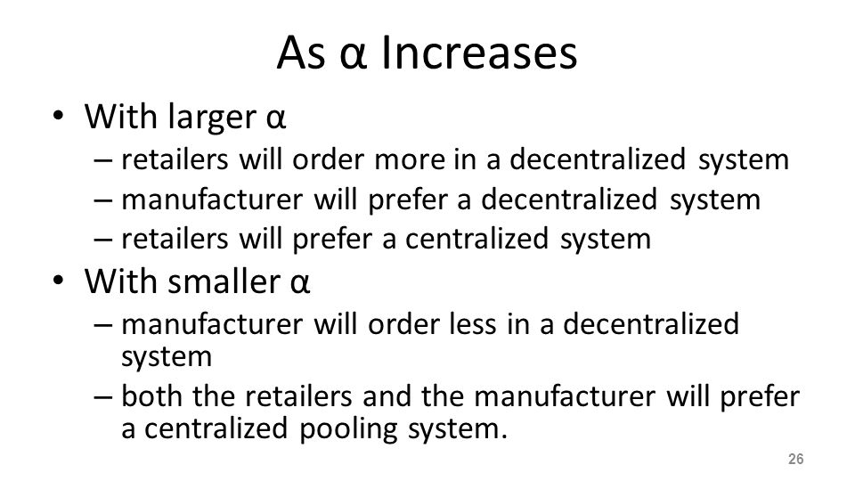 As α Increases With larger α – retailers will order more in a decentralized system – manufacturer will prefer a decentralized system – retailers will