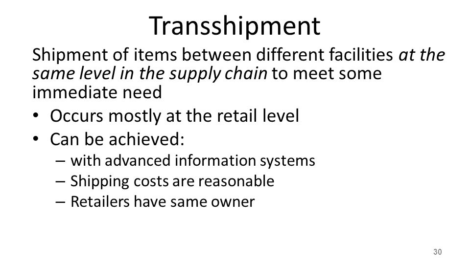 Transshipment Shipment of items between different facilities at the same level in the supply chain to meet some immediate need Occurs mostly at the re