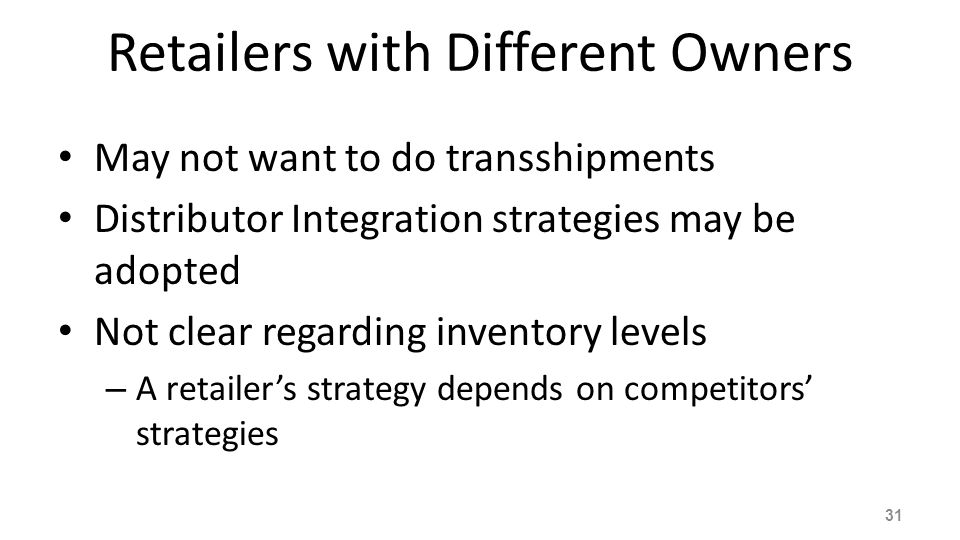 Retailers with Different Owners May not want to do transshipments Distributor Integration strategies may be adopted Not clear regarding inventory leve